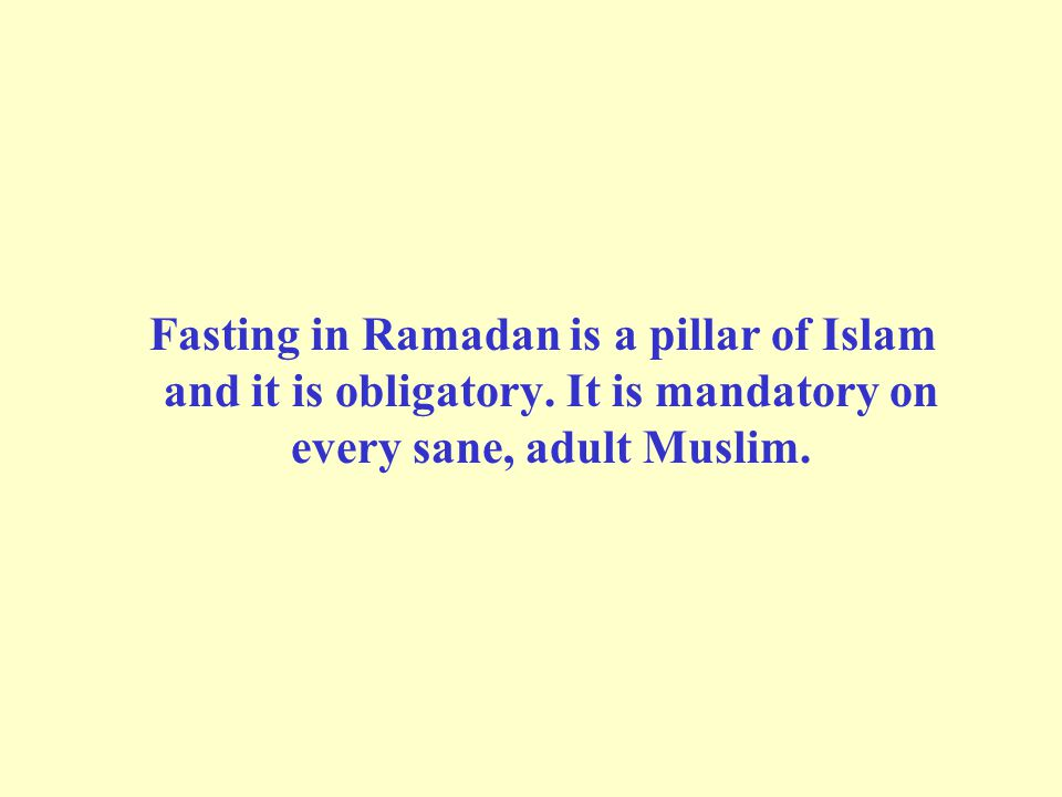 Fasting in Ramadan is a pillar of Islam and it is obligatory. It is mandatory on every sane, adult Muslim.