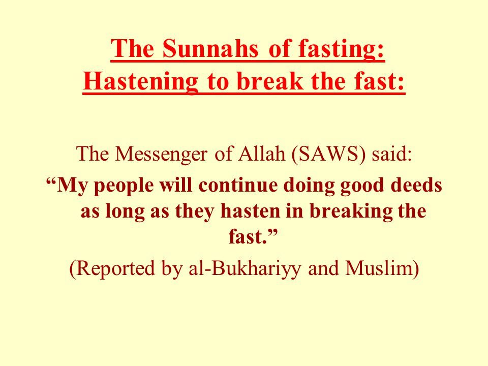 The Sunnahs of fasting: Hastening to break the fast: The Messenger of Allah (SAWS) said: My people will continue doing good deeds as long as they hasten in breaking the fast. (Reported by al-Bukhariyy and Muslim)
