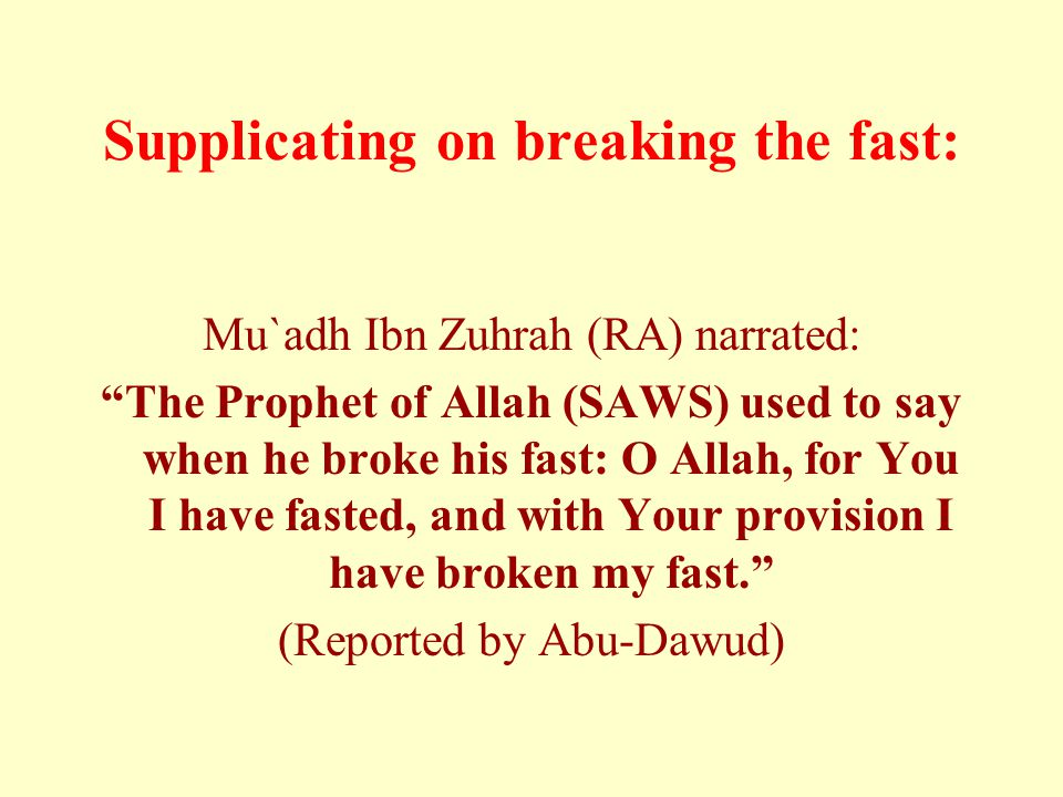 """Supplicating on breaking the fast: Mu`adh Ibn Zuhrah (RA) narrated: """"The Prophet of Allah (SAWS) used to say when he broke his fast: O Allah, for You"""