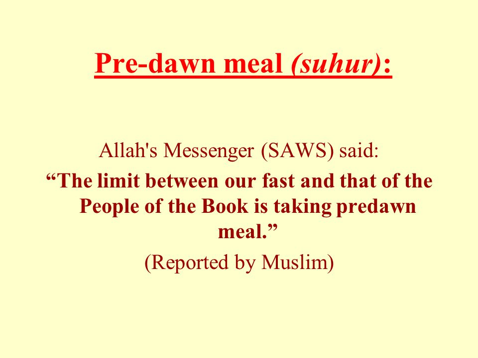 Pre-dawn meal (suhur): Allah s Messenger (SAWS) said: The limit between our fast and that of the People of the Book is taking predawn meal. (Reported by Muslim)