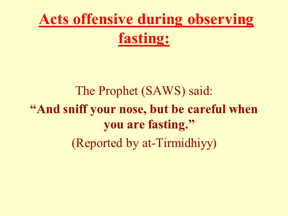 Acts offensive during observing fasting: The Prophet (SAWS) said: And sniff your nose, but be careful when you are fasting. (Reported by at-Tirmidhiyy)