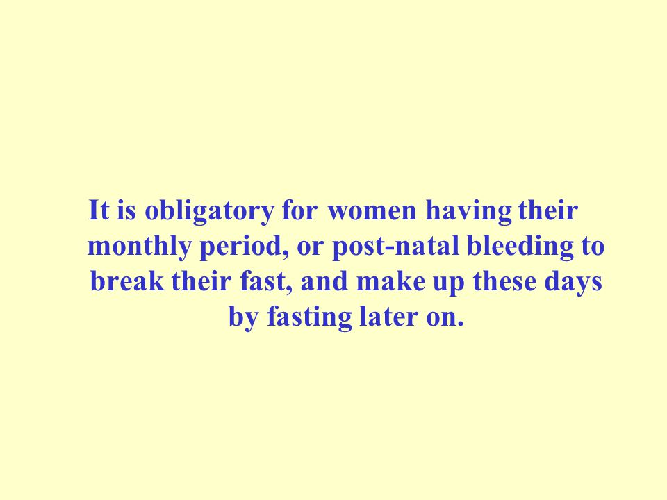 It is obligatory for women having their monthly period, or post-natal bleeding to break their fast, and make up these days by fasting later on.