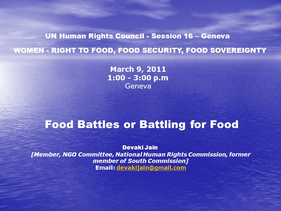 March 9, 2011 1:00 - 3:00 p.m Geneva UN Human Rights Council - Session 16 – Geneva Food Battles or Battling for Food Devaki Jain [Member, NGO Committee, National Human Rights Commission, former member of South Commission] Email: devakijain@gmail.comdevakijain@gmail.com WOMEN - RIGHT TO FOOD, FOOD SECURITY, FOOD SOVEREIGNTY