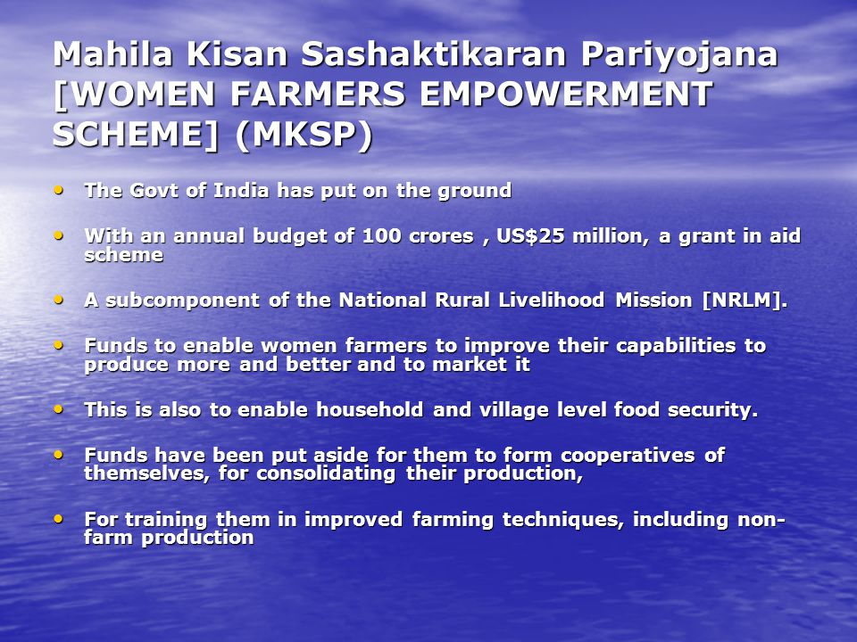 Mahila Kisan Sashaktikaran Pariyojana [WOMEN FARMERS EMPOWERMENT SCHEME] (MKSP) The Govt of India has put on the ground The Govt of India has put on the ground With an annual budget of 100 crores, US$25 million, a grant in aid scheme With an annual budget of 100 crores, US$25 million, a grant in aid scheme A subcomponent of the National Rural Livelihood Mission [NRLM].