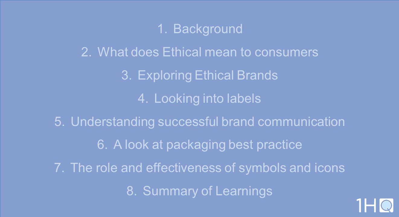 1.Background 2.What does Ethical mean to consumers 3.Exploring Ethical Brands 4.Looking into labels 5.Understanding successful brand communication 6.A
