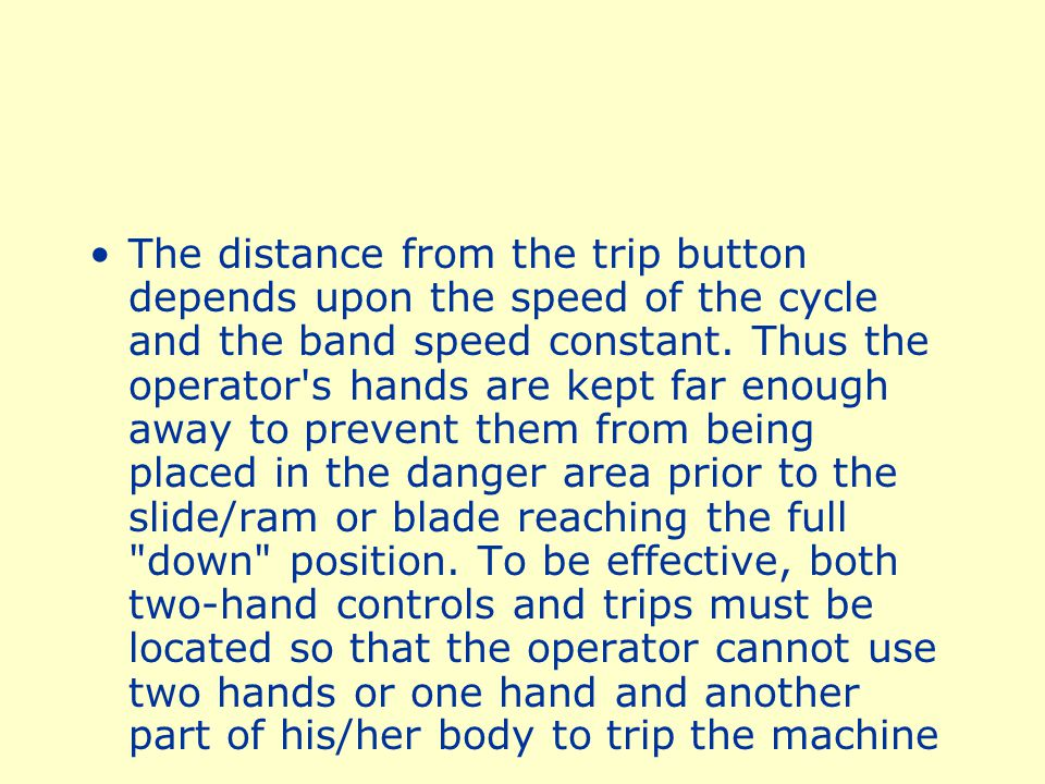 . The trips must be placed far enough from the point of operation to make it impossible for the operator to move his or her hands from the trip buttons or handles into the point of operation before the first half of the cycle is completed
