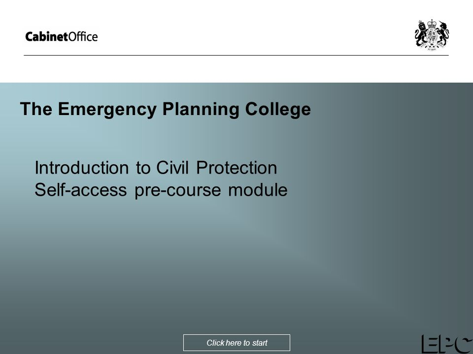 The Emergency Planning College Introduction to Civil Protection Self-access pre-course module Click here to start