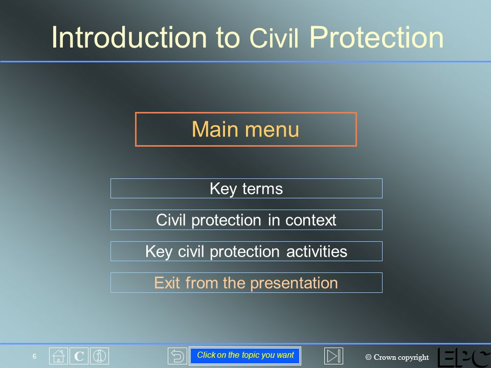  Crown copyright C 6 Main menu Introduction to Civil Protection Civil protection in context Key terms Key civil protection activities Exit from the presentation Click on the topic you want