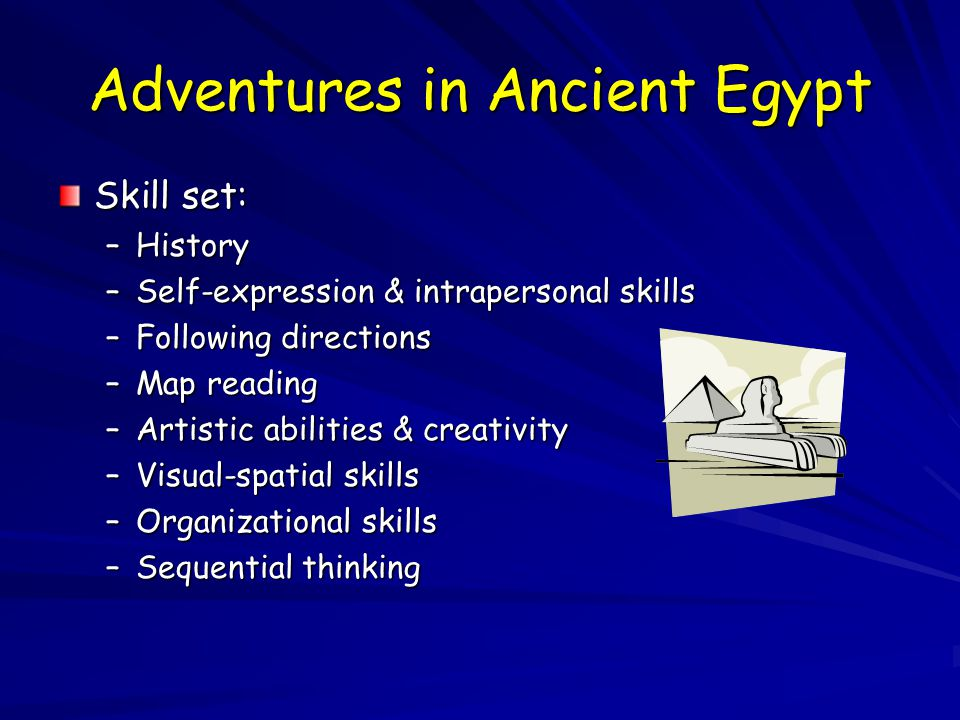 Adventures in Ancient Egypt Skill set: –History –Self-expression & intrapersonal skills –Following directions –Map reading –Artistic abilities & creativity –Visual-spatial skills –Organizational skills –Sequential thinking