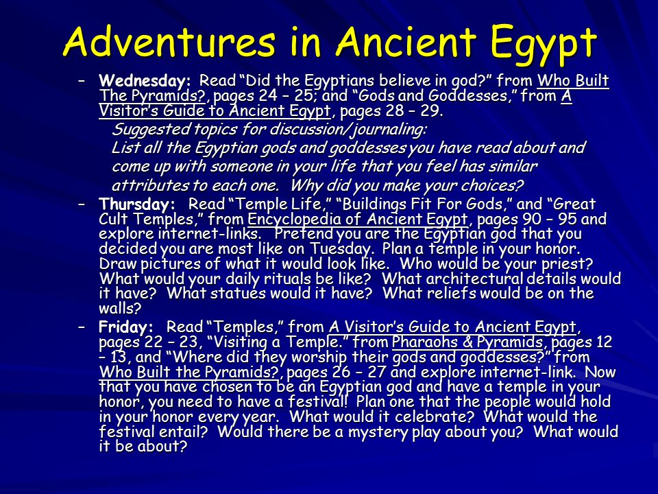 Adventures in Ancient Egypt –Wednesday: Read Did the Egyptians believe in god? from Who Built The Pyramids?, pages 24 – 25; and Gods and Goddesses, from A Visitor's Guide to Ancient Egypt, pages 28 – 29.