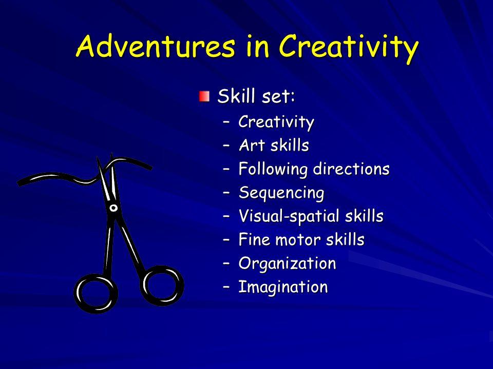 Adventures in Creativity Skill set: –Creativity –Art skills –Following directions –Sequencing –Visual-spatial skills –Fine motor skills –Organization –Imagination