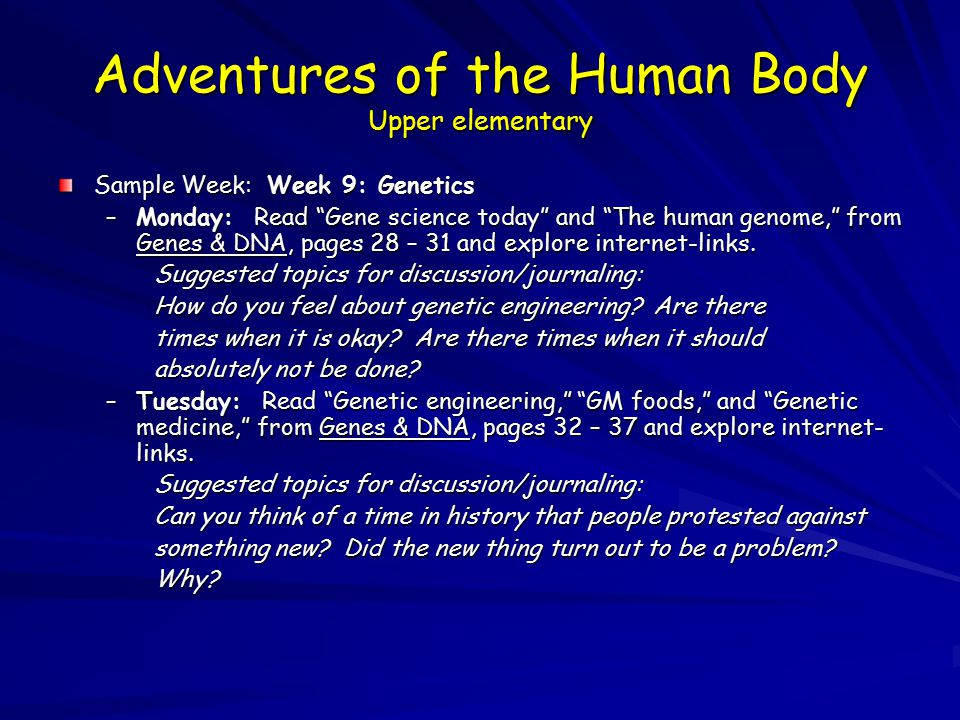 Adventures of the Human Body Upper elementary Sample Week: Week 9: Genetics –Monday: Read Gene science today and The human genome, from Genes & DNA, pages 28 – 31 and explore internet-links.
