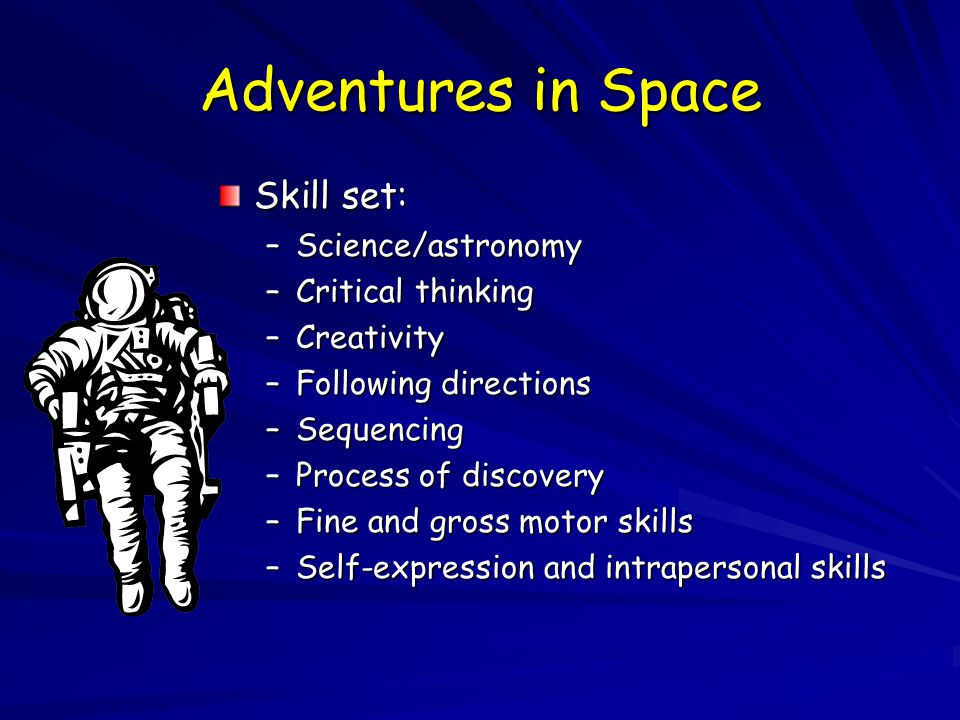 Adventures in Space Skill set: –Science/astronomy –Critical thinking –Creativity –Following directions –Sequencing –Process of discovery –Fine and gross motor skills –Self-expression and intrapersonal skills