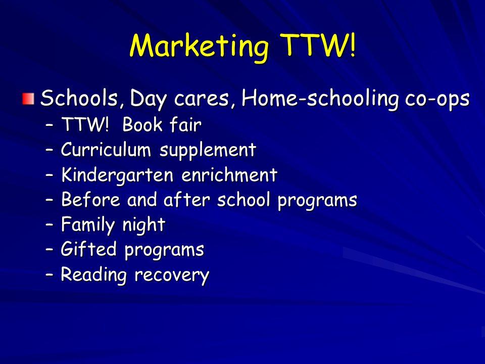 Marketing TTW. Schools, Day cares, Home-schooling co-ops –TTW.