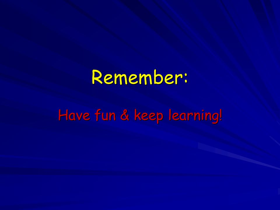 Remember: Have fun & keep learning!