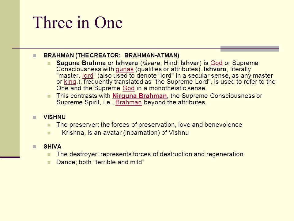 Three in One BRAHMAN (THE CREATOR; BRAHMAN-ATMAN) Saguna Brahma or Ishvara (īśvara, Hindi Ishvar) is God or Supreme Consciousness with gunas (qualities or attributes).