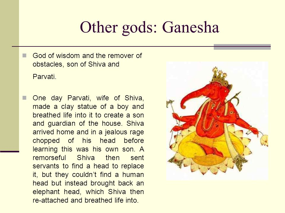 Other gods: Ganesha God of wisdom and the remover of obstacles, son of Shiva and Parvati.