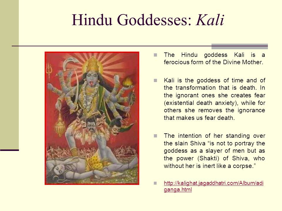 Hindu Goddesses: Kali The Hindu goddess Kali is a ferocious form of the Divine Mother.