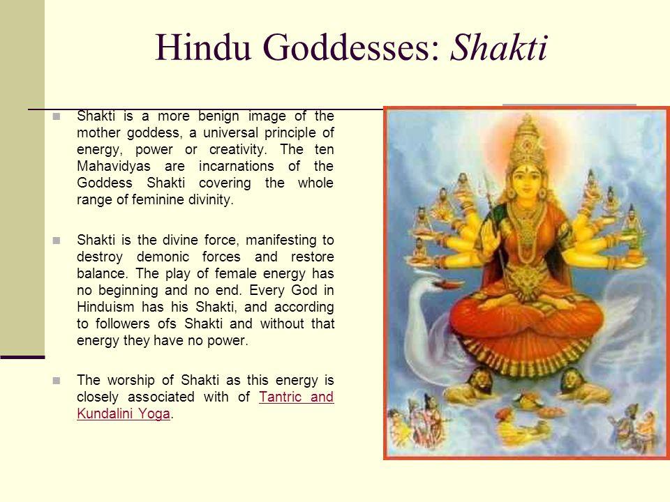 Hindu Goddesses: Shakti Shakti is a more benign image of the mother goddess, a universal principle of energy, power or creativity.