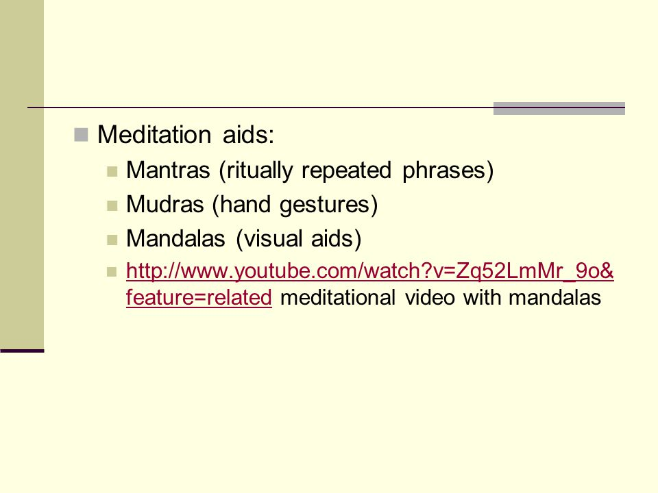 Meditation aids: Mantras (ritually repeated phrases) Mudras (hand gestures) Mandalas (visual aids) http://www.youtube.com/watch v=Zq52LmMr_9o& feature=related meditational video with mandalas http://www.youtube.com/watch v=Zq52LmMr_9o& feature=related