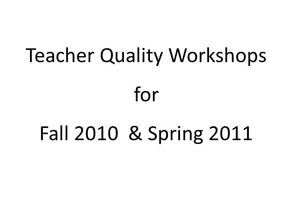 Teacher Quality Workshops for Fall 2010 & Spring 2011