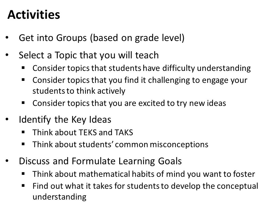 Activities Get into Groups (based on grade level) Select a Topic that you will teach  Consider topics that students have difficulty understanding  Consider topics that you find it challenging to engage your students to think actively  Consider topics that you are excited to try new ideas Identify the Key Ideas  Think about TEKS and TAKS  Think about students' common misconceptions Discuss and Formulate Learning Goals  Think about mathematical habits of mind you want to foster  Find out what it takes for students to develop the conceptual understanding