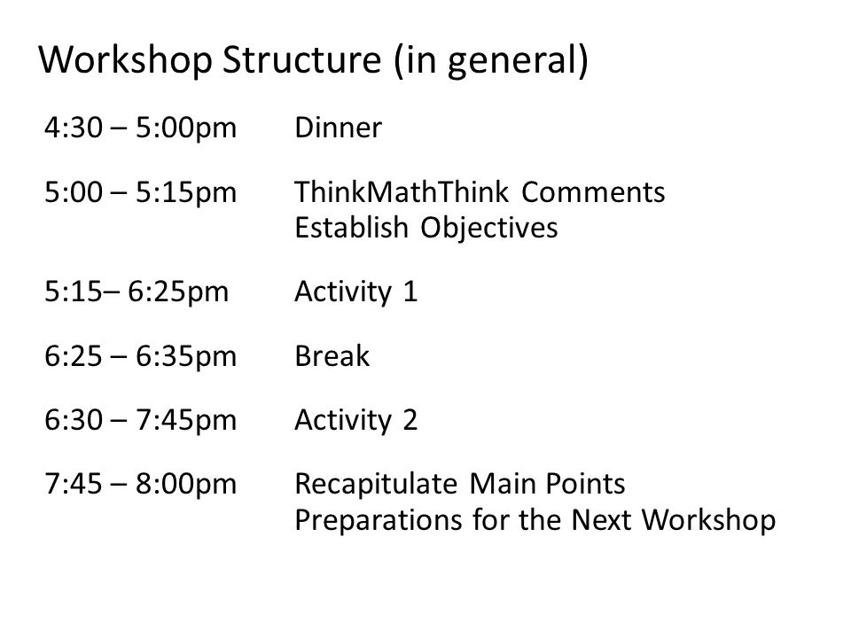 Workshop Structure (in general) 4:30 – 5:00pmDinner 5:00 – 5:15pm ThinkMathThink Comments Establish Objectives 5:15– 6:25pmActivity 1 6:25 – 6:35pmBreak 6:30 – 7:45pm Activity 2 7:45 – 8:00pmRecapitulate Main Points Preparations for the Next Workshop