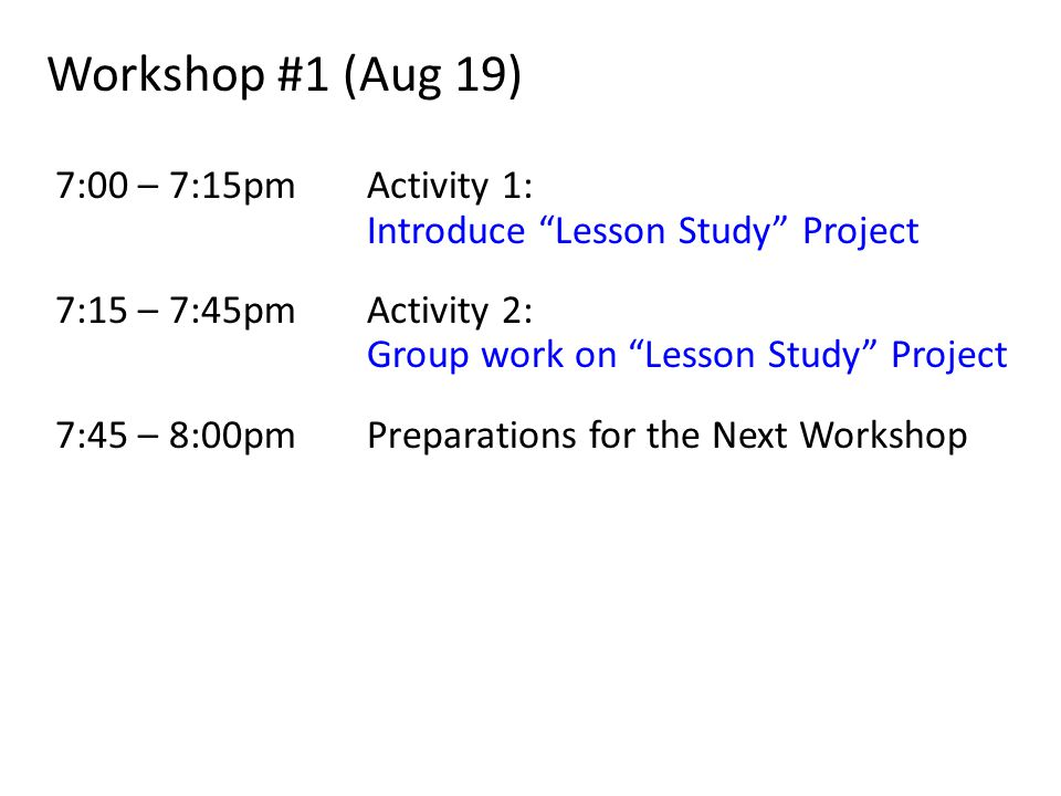 Workshop #1 (Aug 19) 7:00 – 7:15pmActivity 1: Introduce Lesson Study Project 7:15 – 7:45pm Activity 2: Group work on Lesson Study Project 7:45 – 8:00pmPreparations for the Next Workshop