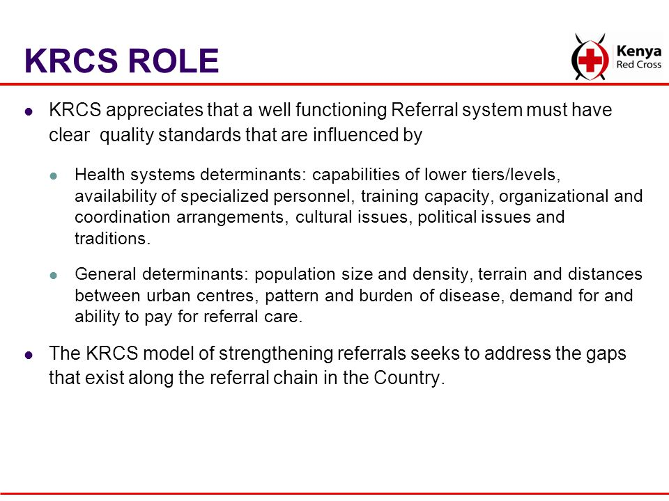 KRCS ROLE KRCS appreciates that a well functioning Referral system must have clear quality standards that are influenced by Health systems determinant