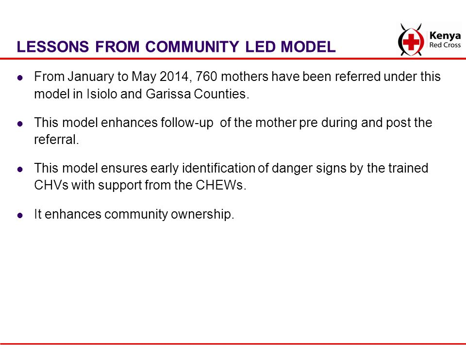 LESSONS FROM COMMUNITY LED MODEL From January to May 2014, 760 mothers have been referred under this model in Isiolo and Garissa Counties. This model