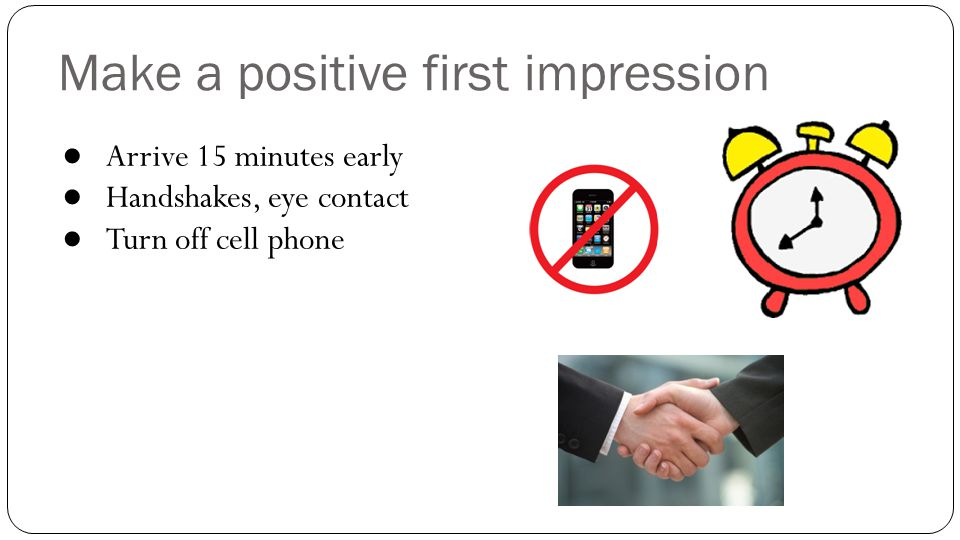 Make a positive first impression ● Arrive 15 minutes early ● Handshakes, eye contact ● Turn off cell phone