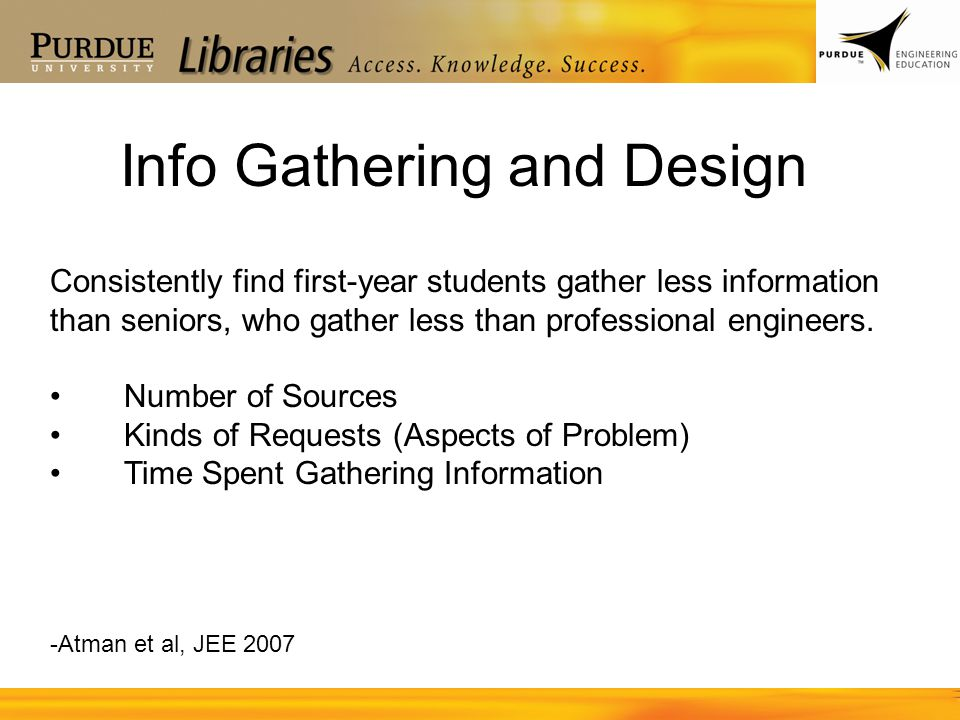 Info Gathering and Design -Atman et al, JEE 2007 Consistently find first-year students gather less information than seniors, who gather less than prof
