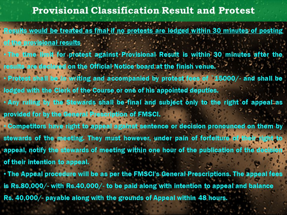 Provisional Classification Result and Protest Results would be treated as final if no protests are lodged within 30 minutes of posting of the provisional results The time limit for protest against Provisional Result is within 30 minutes after the results are declared on the Official Notice board at the finish venue.