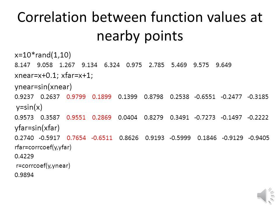 Correlation between function values at nearby points x=10*rand(1,10) 8.147 9.058 1.267 9.134 6.324 0.975 2.785 5.469 9.575 9.649 xnear=x+0.1; xfar=x+1; ynear=sin(xnear) 0.9237 0.2637 0.9799 0.1899 0.1399 0.8798 0.2538 -0.6551 -0.2477 -0.3185 y=sin(x) 0.9573 0.3587 0.9551 0.2869 0.0404 0.8279 0.3491 -0.7273 -0.1497 -0.2222 yfar=sin(xfar) 0.2740 -0.5917 0.7654 -0.6511 0.8626 0.9193 -0.5999 0.1846 -0.9129 -0.9405 rfar=corrcoef(y,yfar) 0.4229 r=corrcoef(y,ynear) 0.9894