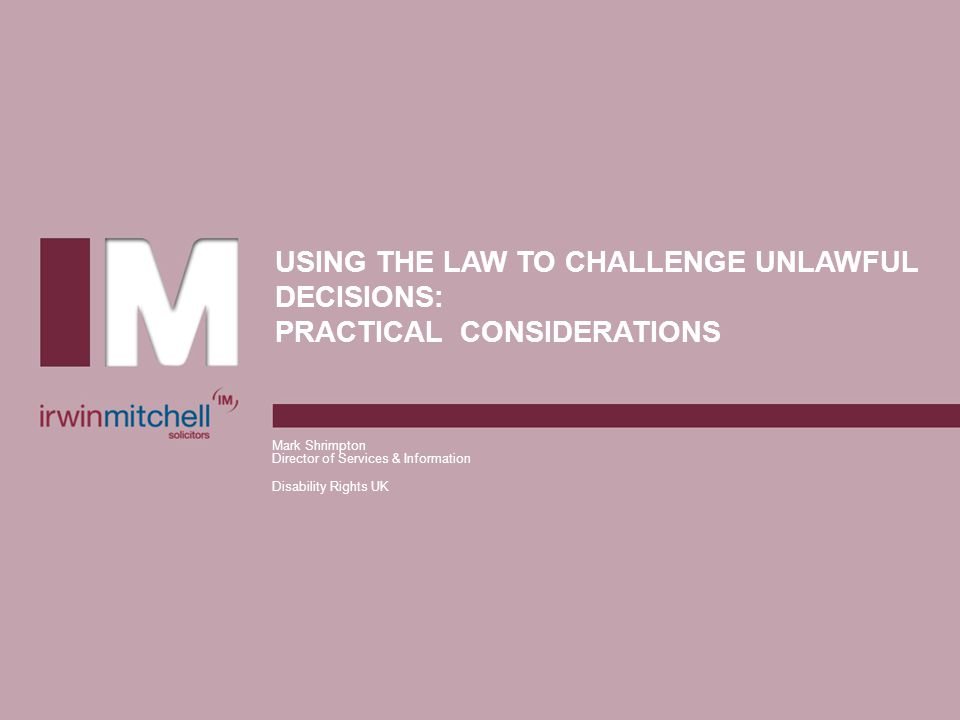 USING THE LAW TO CHALLENGE UNLAWFUL DECISIONS: PRACTICAL CONSIDERATIONS Mark Shrimpton Director of Services & Information Disability Rights UK