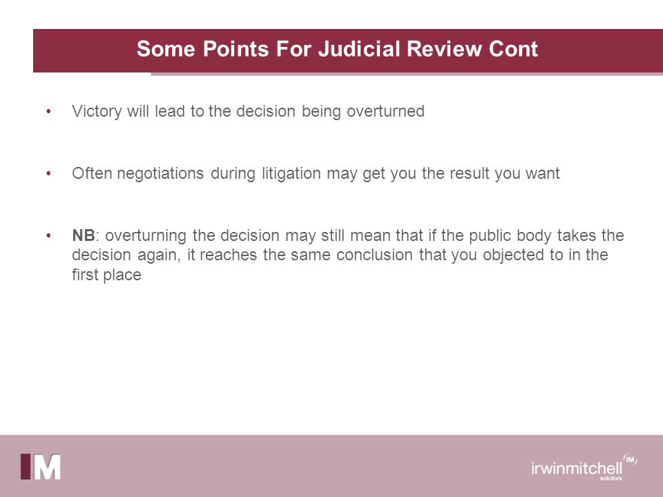 Some Points For Judicial Review Cont Victory will lead to the decision being overturned Often negotiations during litigation may get you the result you want NB: overturning the decision may still mean that if the public body takes the decision again, it reaches the same conclusion that you objected to in the first place
