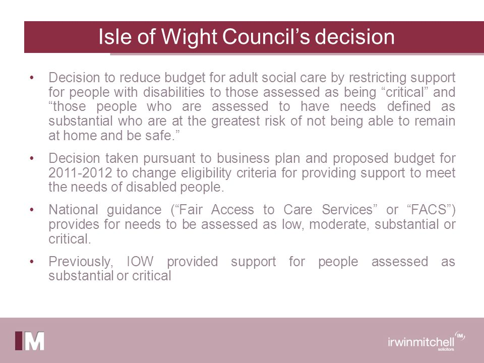 Isle of Wight Council's decision Decision to reduce budget for adult social care by restricting support for people with disabilities to those assessed as being critical and those people who are assessed to have needs defined as substantial who are at the greatest risk of not being able to remain at home and be safe. Decision taken pursuant to business plan and proposed budget for 2011-2012 to change eligibility criteria for providing support to meet the needs of disabled people.