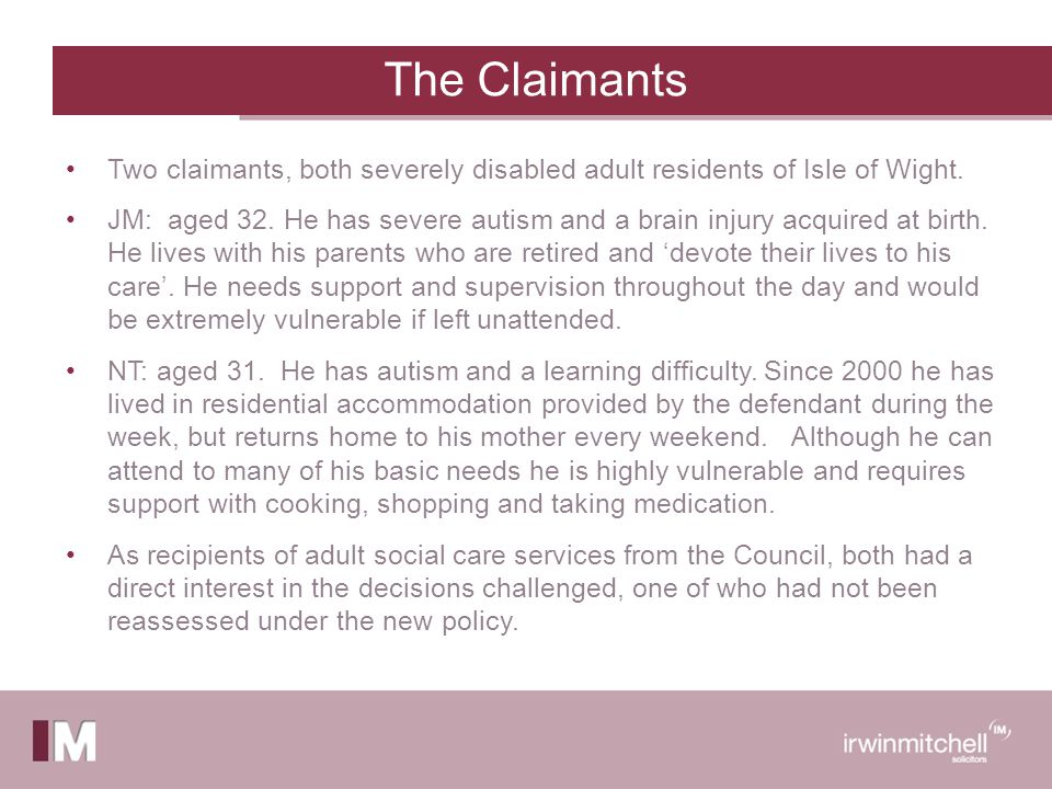 The Claimants Two claimants, both severely disabled adult residents of Isle of Wight.