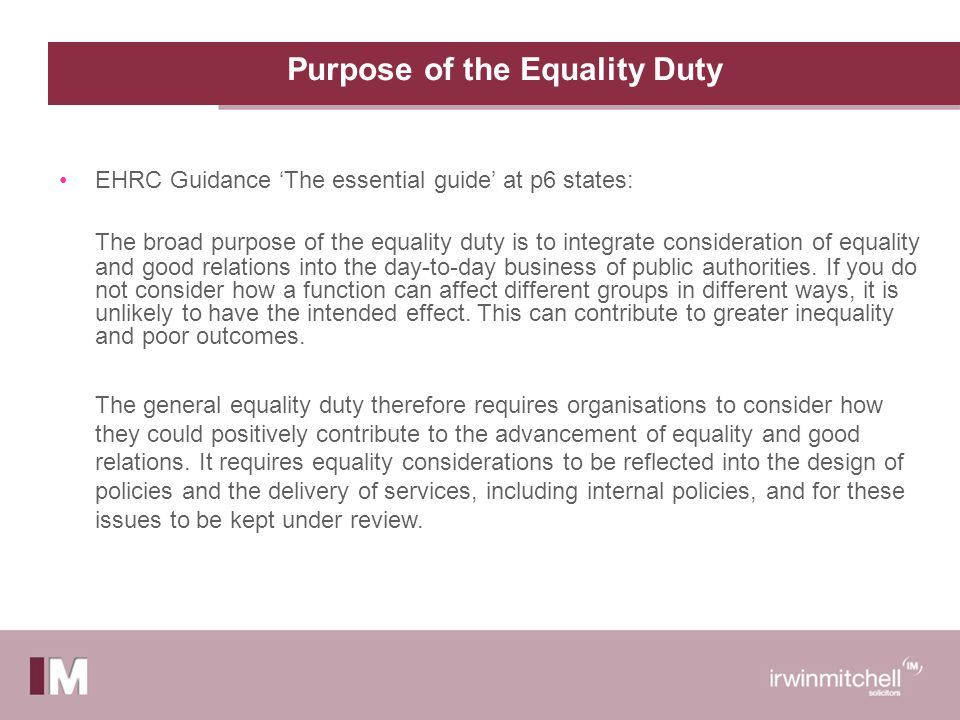 Purpose of the Equality Duty EHRC Guidance 'The essential guide' at p6 states: The broad purpose of the equality duty is to integrate consideration of equality and good relations into the day-to-day business of public authorities.