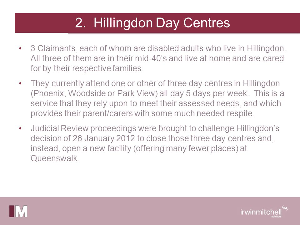 2. Hillingdon Day Centres 3 Claimants, each of whom are disabled adults who live in Hillingdon.