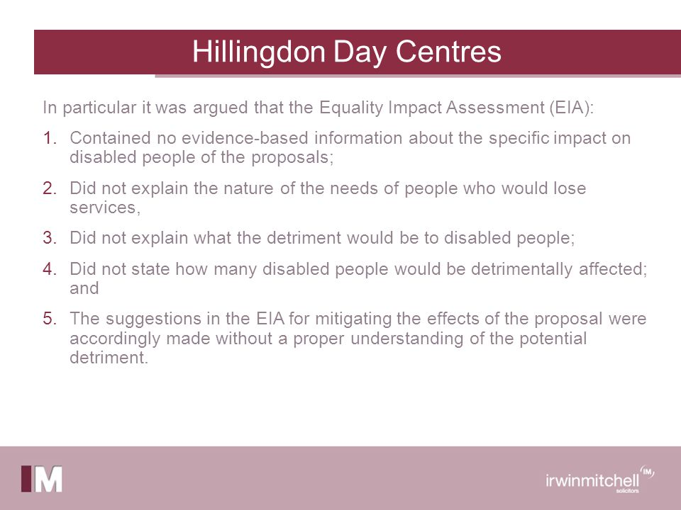 Hillingdon Day Centres In particular it was argued that the Equality Impact Assessment (EIA): 1.Contained no evidence-based information about the specific impact on disabled people of the proposals; 2.Did not explain the nature of the needs of people who would lose services, 3.Did not explain what the detriment would be to disabled people; 4.Did not state how many disabled people would be detrimentally affected; and 5.The suggestions in the EIA for mitigating the effects of the proposal were accordingly made without a proper understanding of the potential detriment.