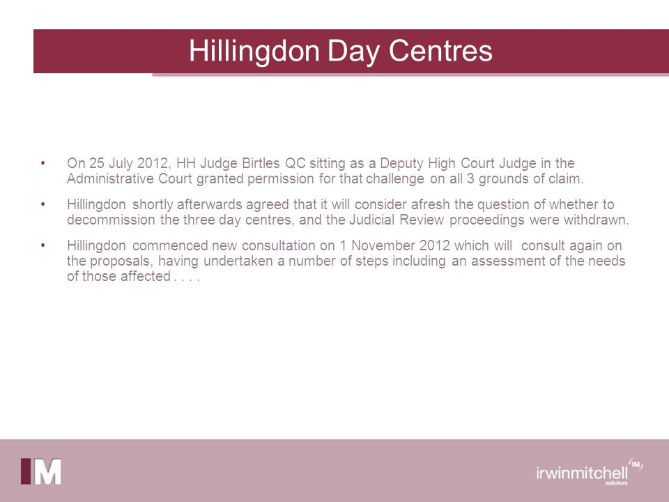 Hillingdon Day Centres On 25 July 2012, HH Judge Birtles QC sitting as a Deputy High Court Judge in the Administrative Court granted permission for that challenge on all 3 grounds of claim.