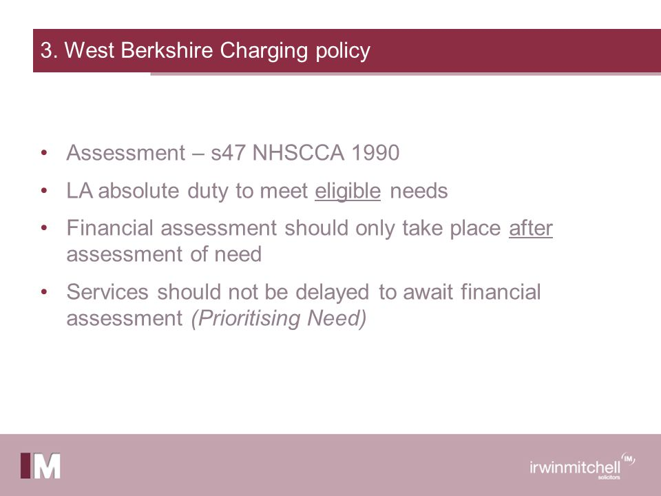 3. West Berkshire Charging policy Assessment – s47 NHSCCA 1990 LA absolute duty to meet eligible needs Financial assessment should only take place aft