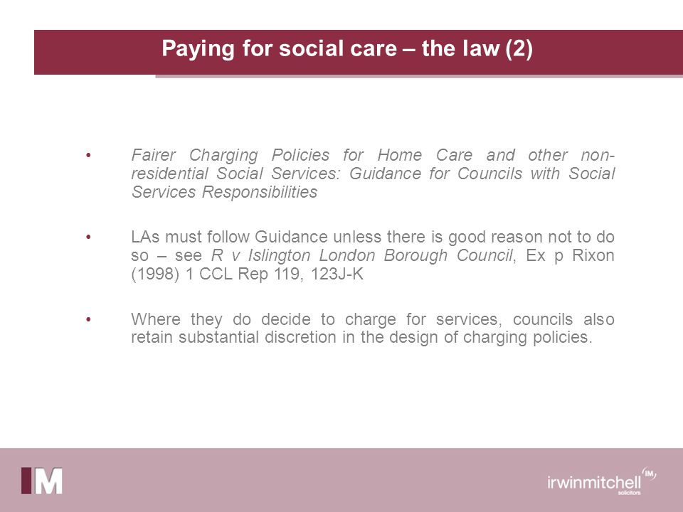 Paying for social care – the law (2) Fairer Charging Policies for Home Care and other non- residential Social Services: Guidance for Councils with Social Services Responsibilities LAs must follow Guidance unless there is good reason not to do so – see R v Islington London Borough Council, Ex p Rixon (1998) 1 CCL Rep 119, 123J-K Where they do decide to charge for services, councils also retain substantial discretion in the design of charging policies.
