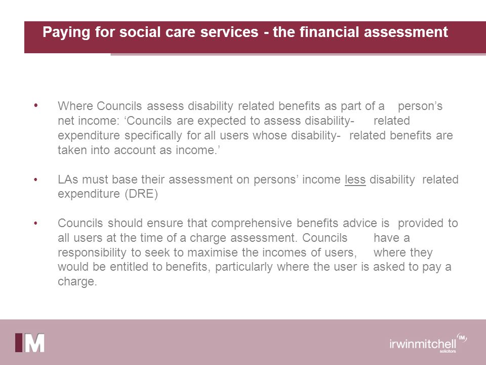 Paying for social care services - the financial assessment Where Councils assess disability related benefits as part of a person's net income: 'Councils are expected to assess disability-related expenditure specifically for all users whose disability-related benefits are taken into account as income.' LAs must base their assessment on persons' income less disability related expenditure (DRE) Councils should ensure that comprehensive benefits advice is provided to all users at the time of a charge assessment.