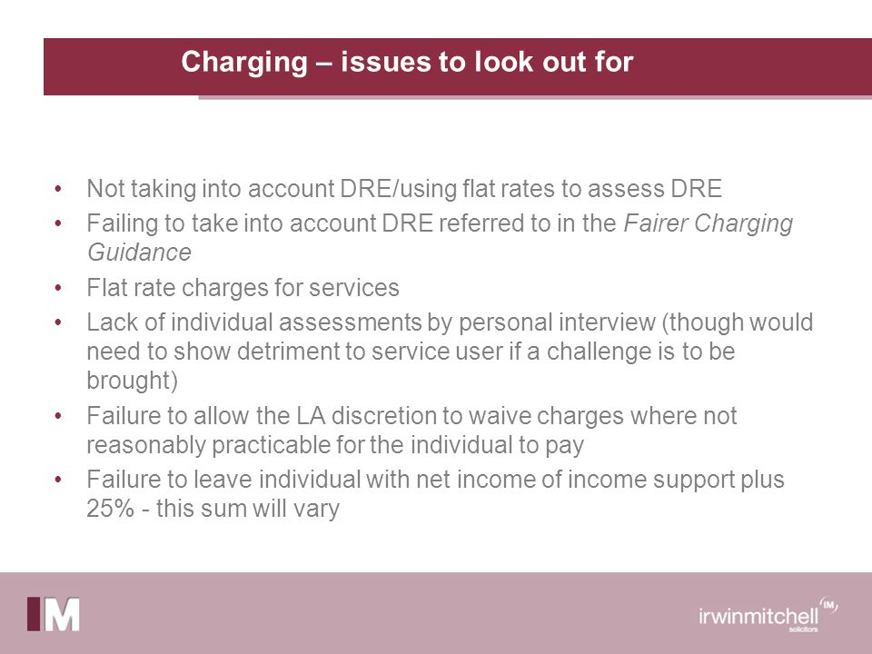 Charging – issues to look out for Not taking into account DRE/using flat rates to assess DRE Failing to take into account DRE referred to in the Fairer Charging Guidance Flat rate charges for services Lack of individual assessments by personal interview (though would need to show detriment to service user if a challenge is to be brought) Failure to allow the LA discretion to waive charges where not reasonably practicable for the individual to pay Failure to leave individual with net income of income support plus 25% - this sum will vary