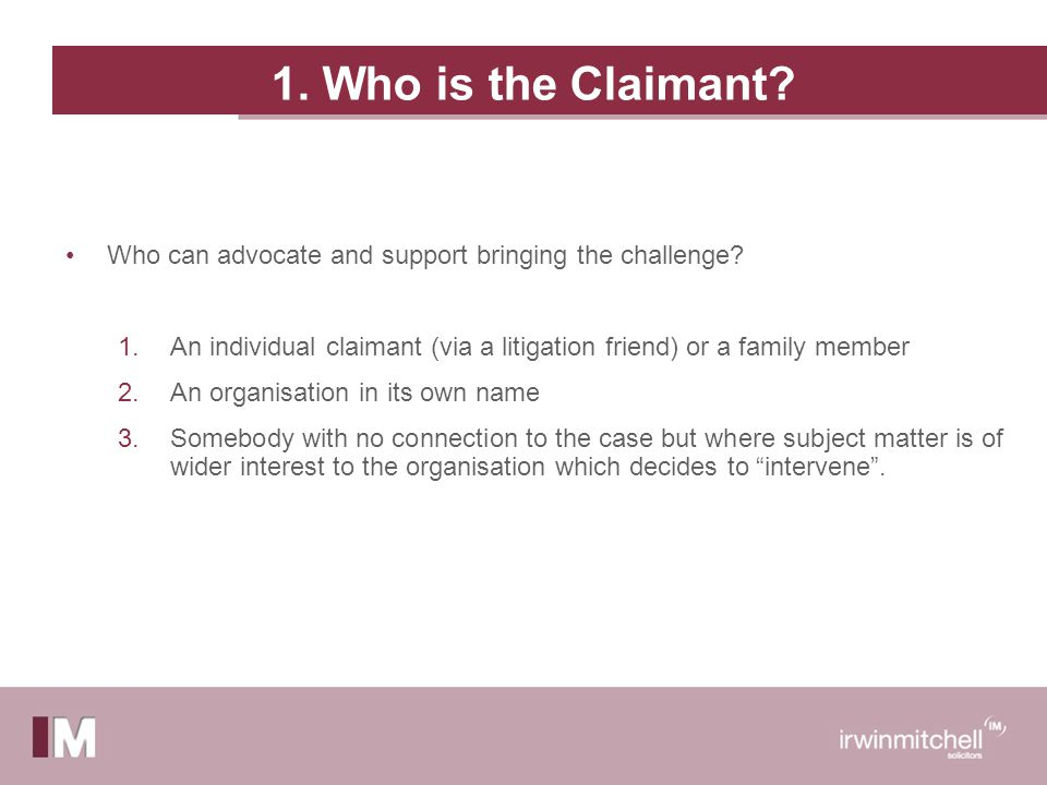 1. Who is the Claimant. Who can advocate and support bringing the challenge.