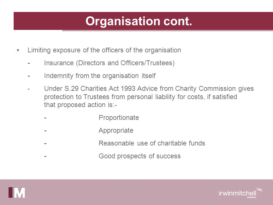 Organisation cont. Limiting exposure of the officers of the organisation - Insurance (Directors and Officers/Trustees) - Indemnity from the organisati
