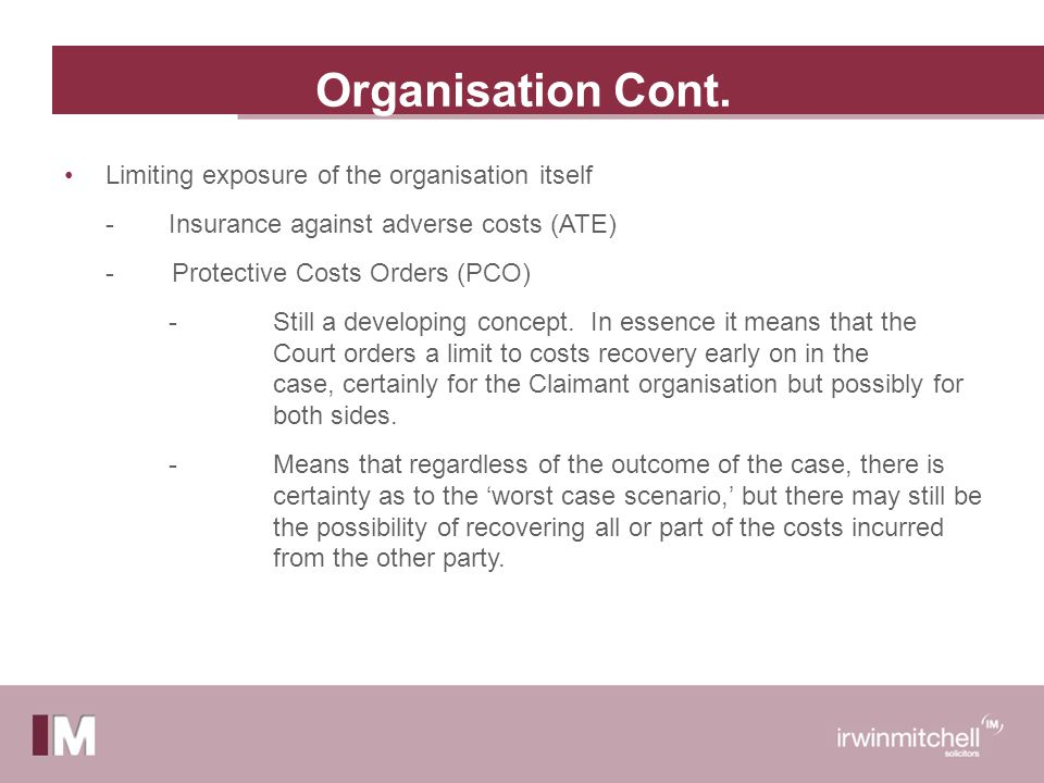 Organisation Cont. Limiting exposure of the organisation itself -Insurance against adverse costs (ATE) - Protective Costs Orders (PCO) - Still a devel
