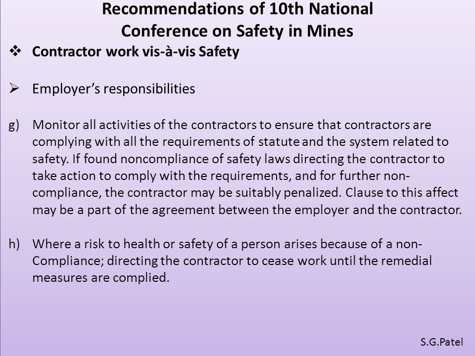 Recommendations of 10th National Conference on Safety in Mines  Contractor work vis-à-vis Safety  Employer's responsibilities g)Monitor all activities of the contractors to ensure that contractors are complying with all the requirements of statute and the system related to safety.